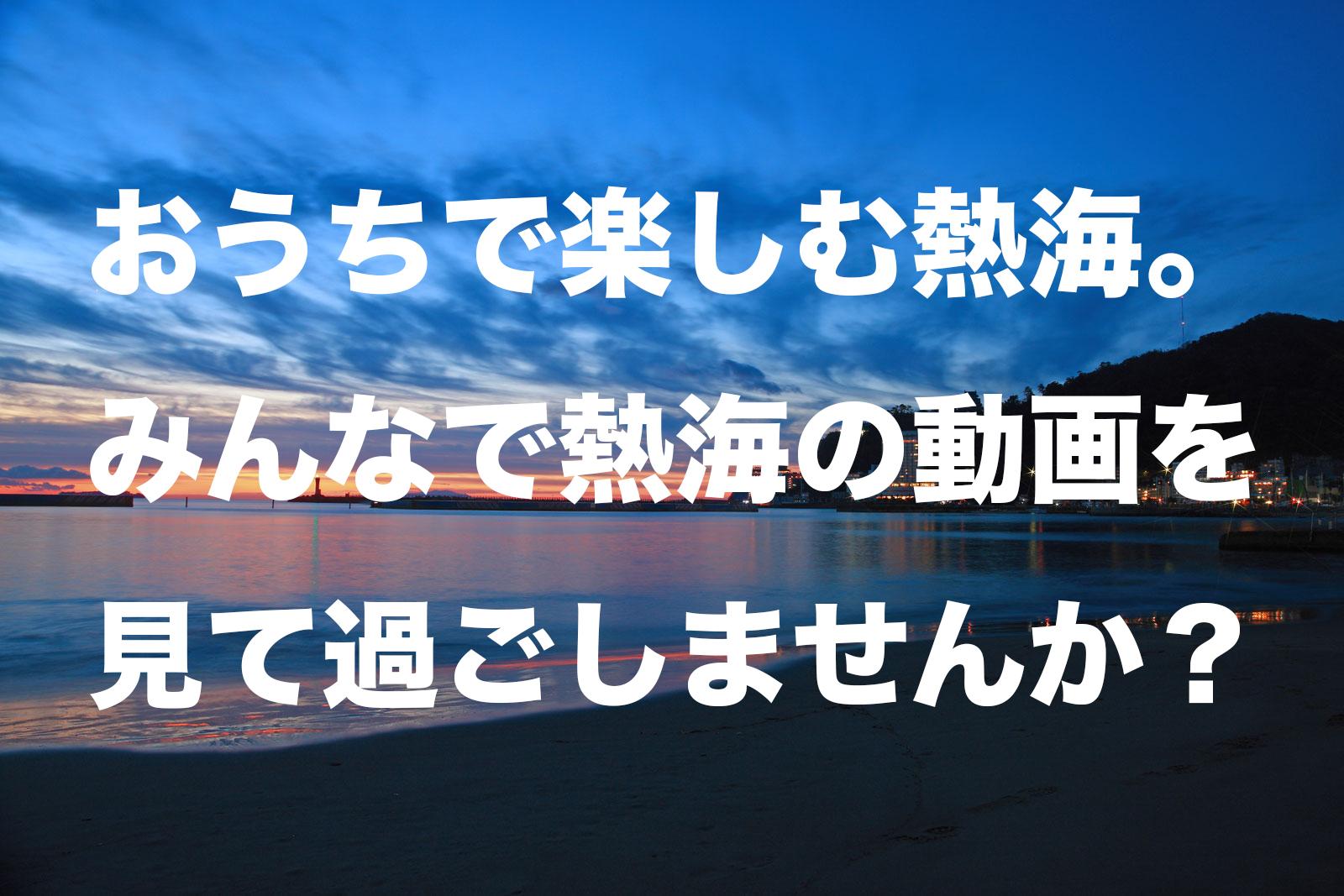おうちで楽しむ熱海。みんなで熱海の動画を見て過ごしませんか?